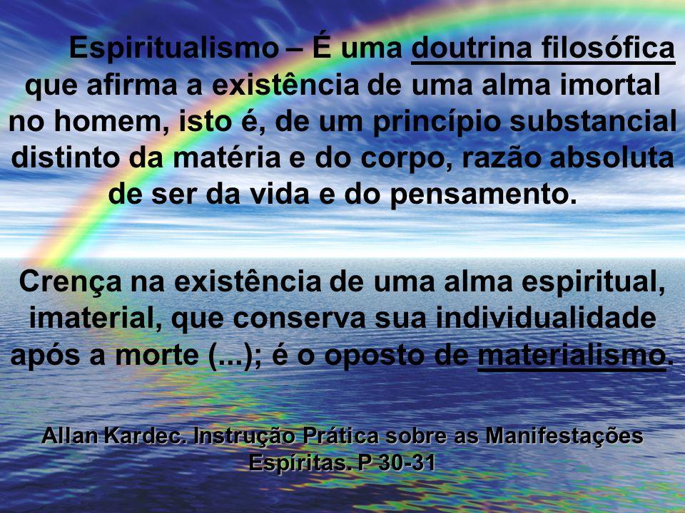Espiritualismo – É uma doutrina filosófica que afirma a existência de uma alma imortal no homem, isto é, de um princípio substancial distinto da matéria e do corpo, razão absoluta de ser da vida e do pensamento.