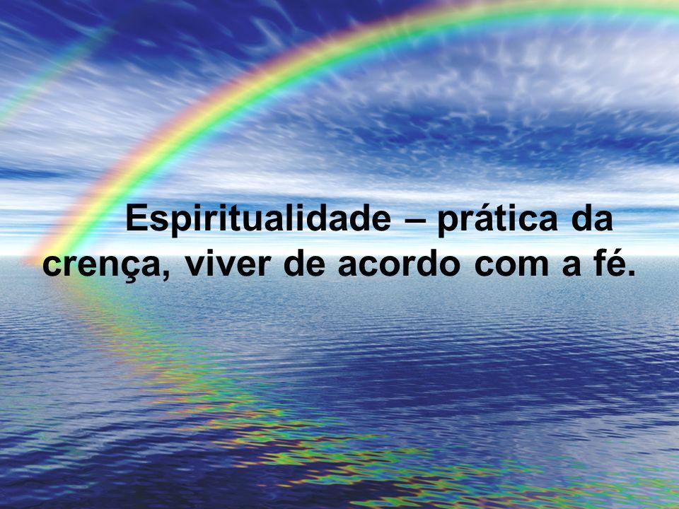 Espiritualidade – prática da crença, viver de acordo com a fé.