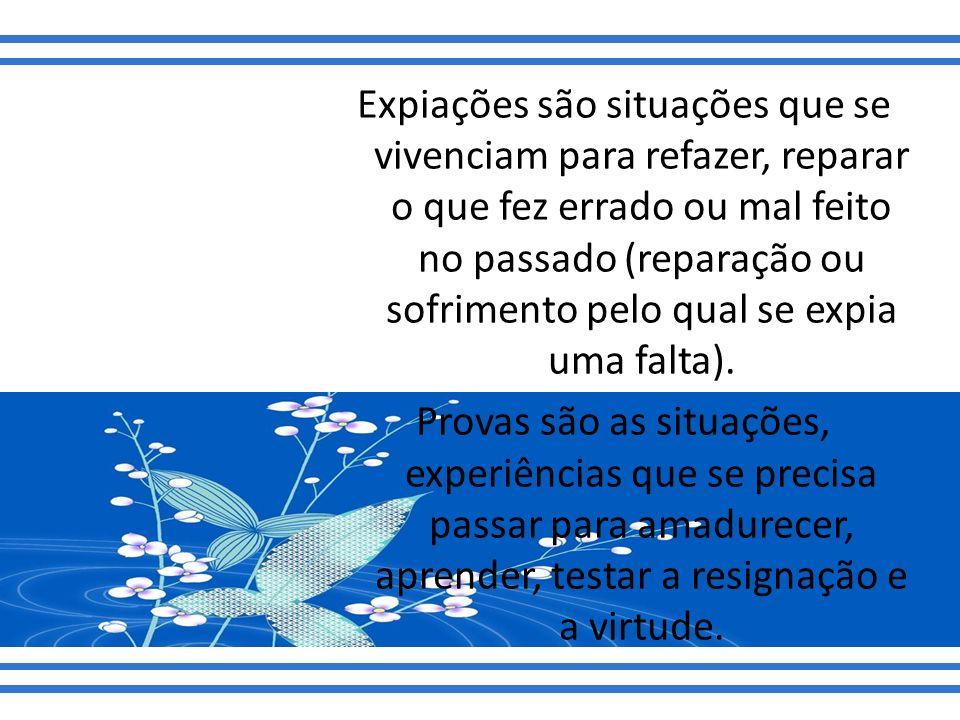 Expiações são situações que se vivenciam para refazer, reparar o que fez errado ou mal feito no passado (reparação ou sofrimento pelo qual se expia uma falta).