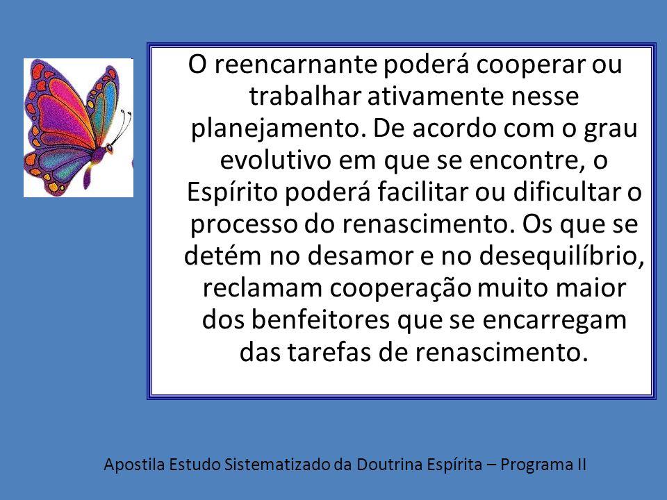 O reencarnante poderá cooperar ou trabalhar ativamente nesse planejamento. De acordo com o grau evolutivo em que se encontre, o Espírito poderá facilitar ou dificultar o processo do renascimento. Os que se detém no desamor e no desequilíbrio, reclamam cooperação muito maior dos benfeitores que se encarregam das tarefas de renascimento.