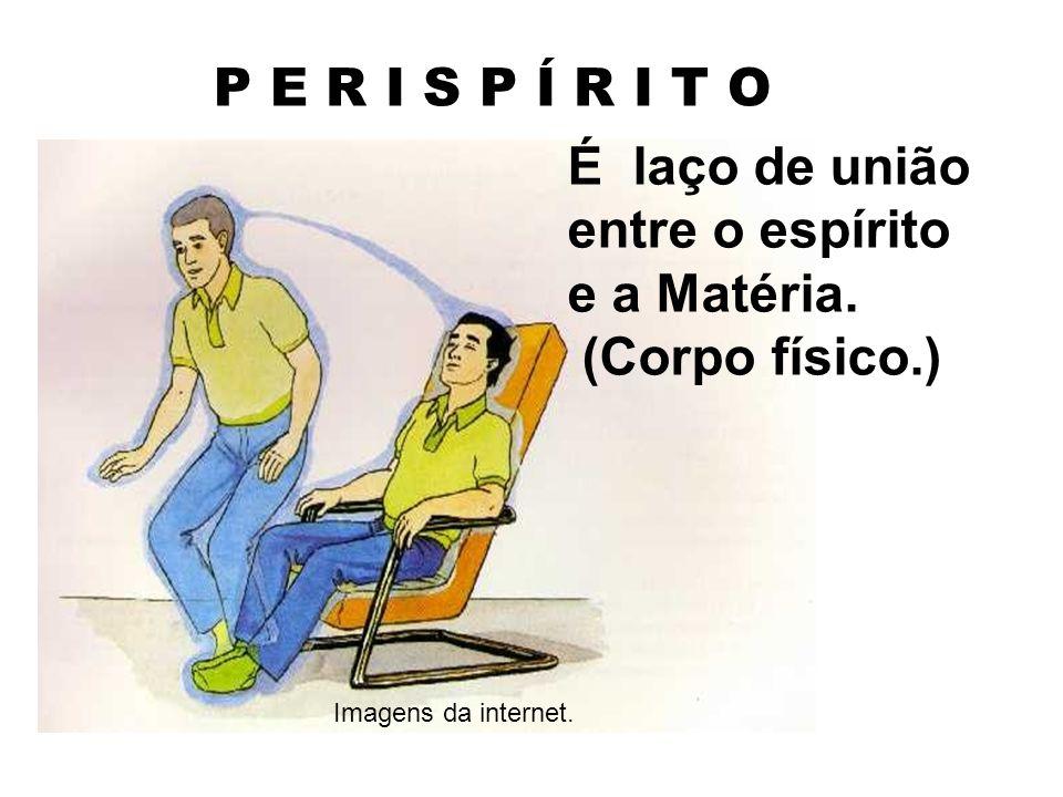 P E R I S P Í R I T O É laço de união entre o espírito e a Matéria.