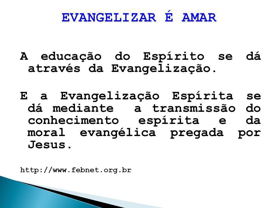 EVANGELIZAR É AMAR A educação do Espírito se dá através da Evangelização.