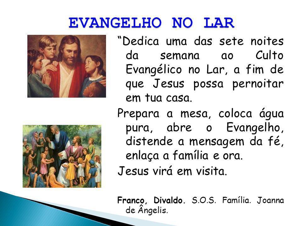 EVANGELHO NO LAR Dedica uma das sete noites da semana ao Culto Evangélico no Lar, a fim de que Jesus possa pernoitar em tua casa.