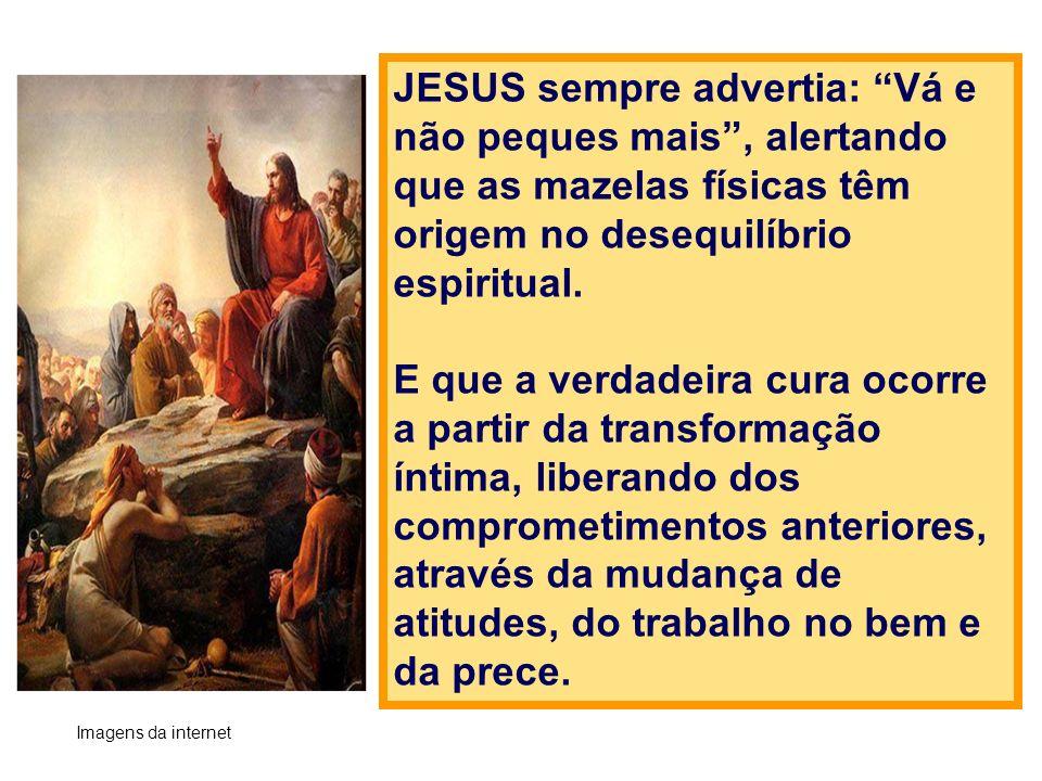 JESUS sempre advertia: Vá e não peques mais , alertando que as mazelas físicas têm origem no desequilíbrio espiritual.