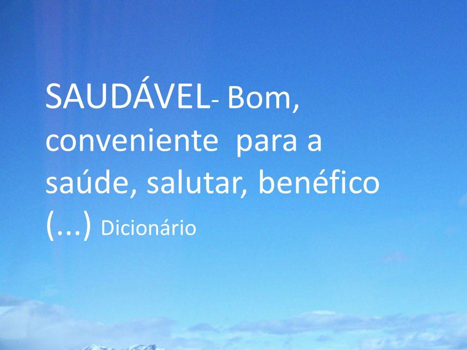 SAUDÁVEL- Bom, conveniente para a saúde, salutar, benéfico (