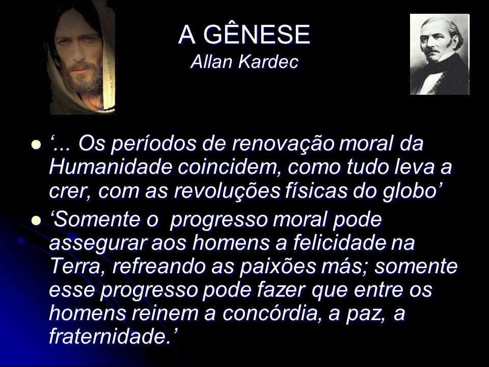 A GÊNESE Allan Kardec '... Os períodos de renovação moral da Humanidade coincidem, como tudo leva a crer, com as revoluções físicas do globo'