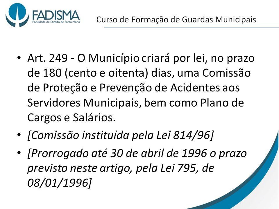 Art. 249 - O Município criará por lei, no prazo de 180 (cento e oitenta) dias, uma Comissão de Proteção e Prevenção de Acidentes aos Servidores Municipais, bem como Plano de Cargos e Salários.