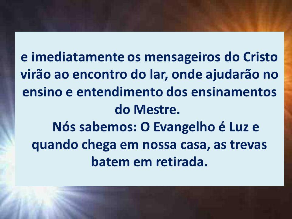 e imediatamente os mensageiros do Cristo virão ao encontro do lar, onde ajudarão no ensino e entendimento dos ensinamentos do Mestre.