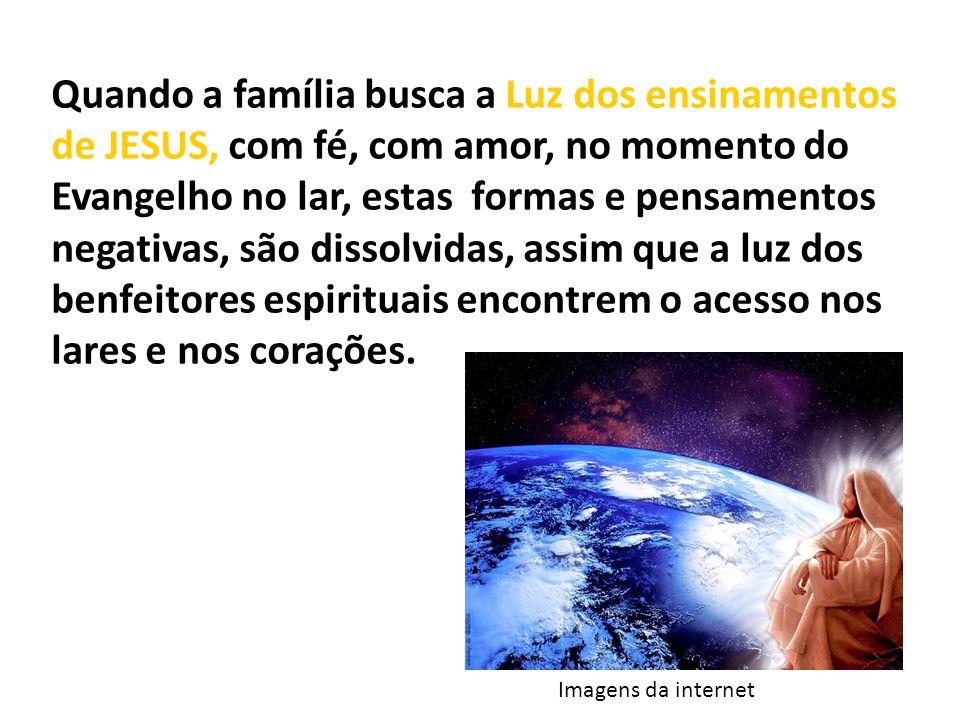 Quando a família busca a Luz dos ensinamentos de JESUS, com fé, com amor, no momento do Evangelho no lar, estas formas e pensamentos negativas, são dissolvidas, assim que a luz dos benfeitores espirituais encontrem o acesso nos lares e nos corações.