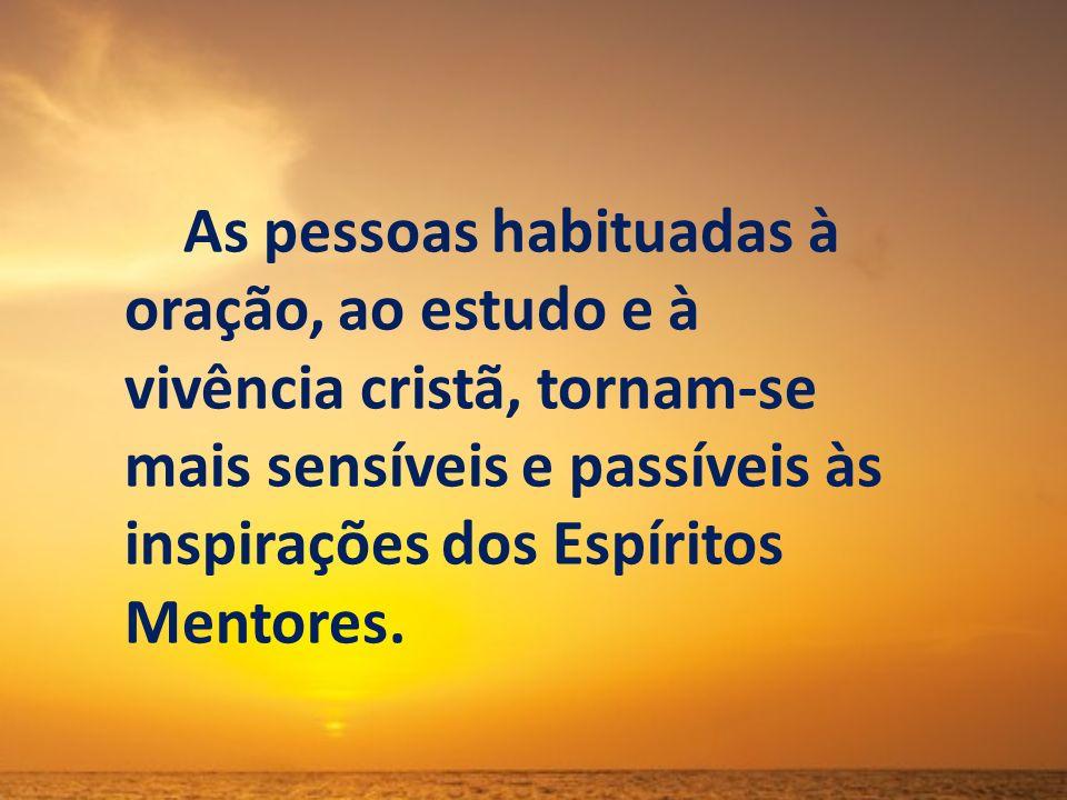 As pessoas habituadas à oração, ao estudo e à vivência cristã, tornam-se mais sensíveis e passíveis às inspirações dos Espíritos Mentores.