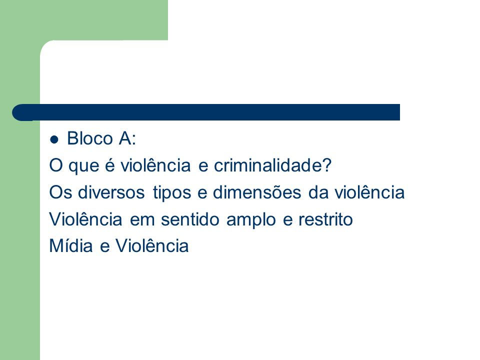 Bloco A: O que é violência e criminalidade Os diversos tipos e dimensões da violência. Violência em sentido amplo e restrito.