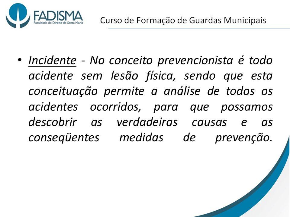 Incidente - No conceito prevencionista é todo acidente sem lesão física, sendo que esta conceituação permite a análise de todos os acidentes ocorridos, para que possamos descobrir as verdadeiras causas e as conseqüentes medidas de prevenção.