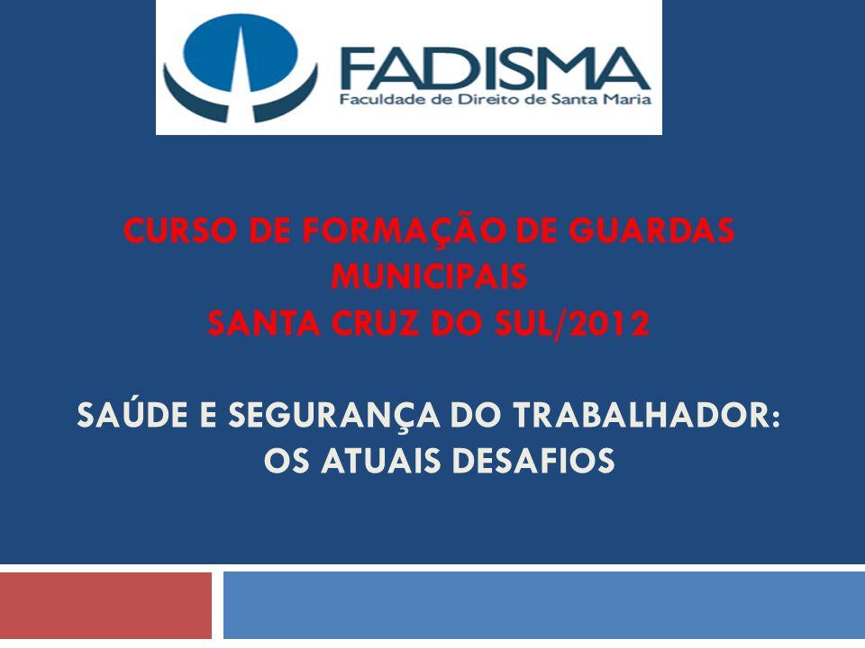 CURSO DE FORMAÇÃO DE GUARDAS MUNICIPAIS SANTA CRUZ DO SUL/2012 SAÚDE E SEGURANÇA DO TRABALHADOR: OS ATUAIS DESAFIOS