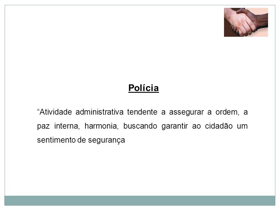 Polícia Atividade administrativa tendente a assegurar a ordem, a paz interna, harmonia, buscando garantir ao cidadão um sentimento de segurança.