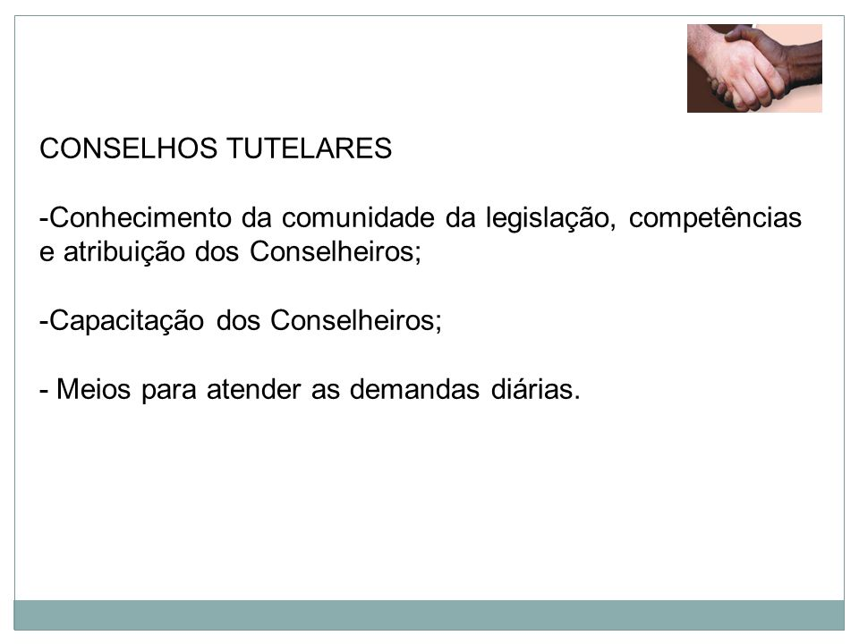 CONSELHOS TUTELARES Conhecimento da comunidade da legislação, competências e atribuição dos Conselheiros;