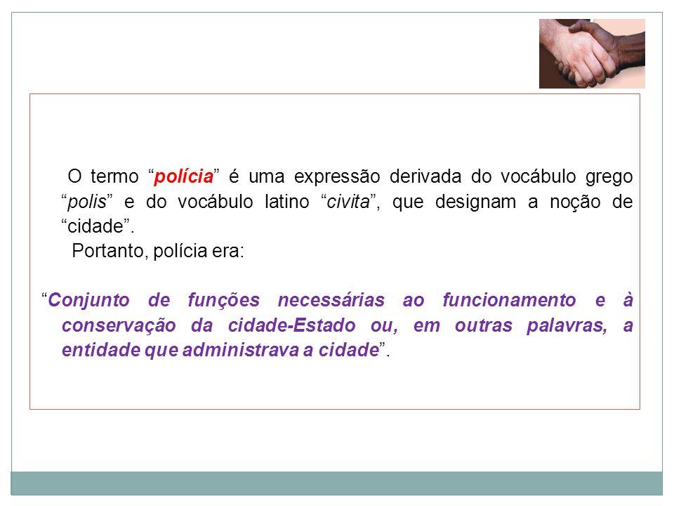 O termo polícia é uma expressão derivada do vocábulo grego polis e do vocábulo latino civita , que designam a noção de cidade .