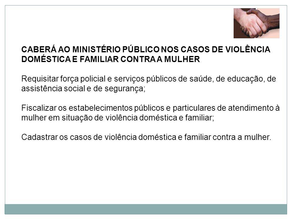 CABERÁ AO MINISTÉRIO PÚBLICO NOS CASOS DE VIOLÊNCIA DOMÉSTICA E FAMILIAR CONTRA A MULHER
