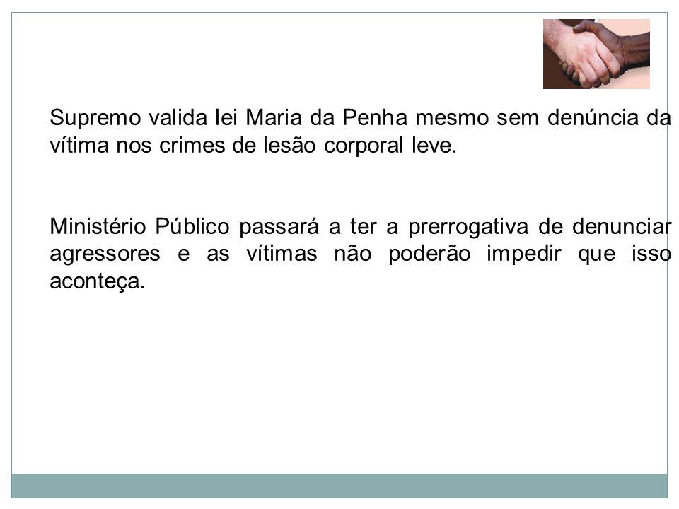 Supremo valida lei Maria da Penha mesmo sem denúncia da vítima nos crimes de lesão corporal leve.