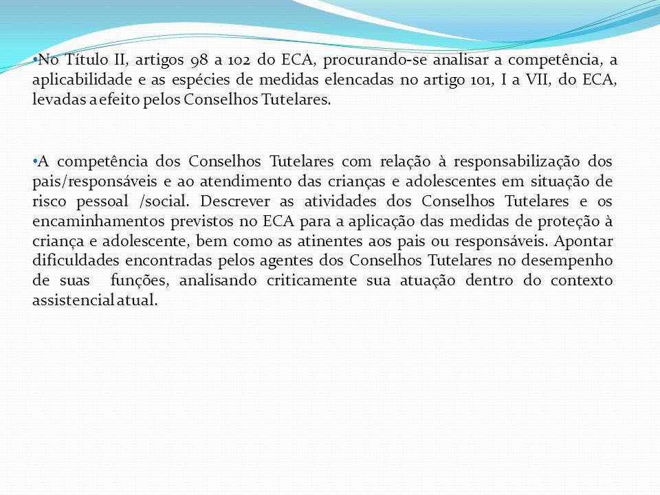 No Título II, artigos 98 a 102 do ECA, procurando-se analisar a competência, a aplicabilidade e as espécies de medidas elencadas no artigo 101, I a VII, do ECA, levadas a efeito pelos Conselhos Tutelares.