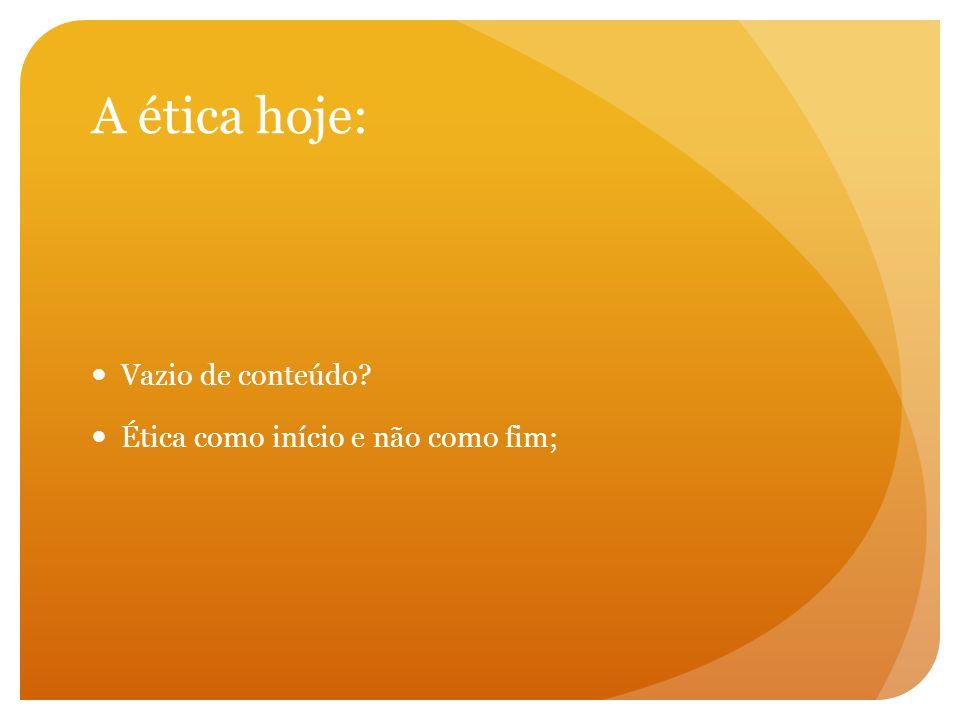 A ética hoje: Vazio de conteúdo Ética como início e não como fim;