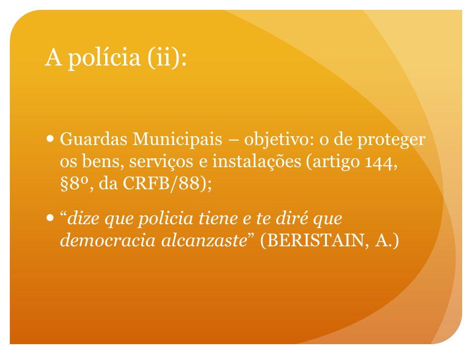 A polícia (ii): Guardas Municipais – objetivo: o de proteger os bens, serviços e instalações (artigo 144, §8º, da CRFB/88);