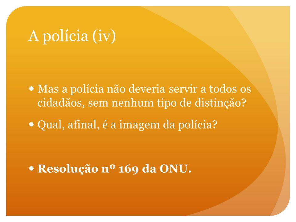 A polícia (iv) Mas a polícia não deveria servir a todos os cidadãos, sem nenhum tipo de distinção