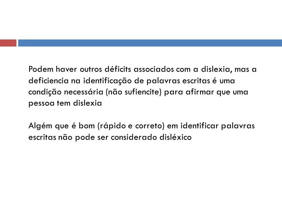 Podem haver outros déficits associados com a dislexia, mas a deficiencia na identificação de palavras escritas é uma condição necessária (não sufiencite) para afirmar que uma pessoa tem dislexia