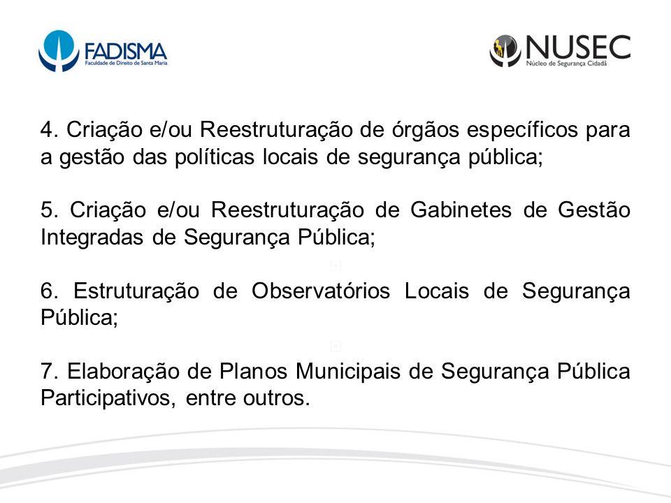 4. Criação e/ou Reestruturação de órgãos específicos para a gestão das políticas locais de segurança pública;