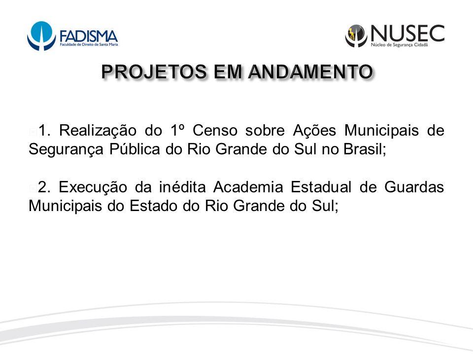 PROJETOS EM ANDAMENTO 1. Realização do 1º Censo sobre Ações Municipais de Segurança Pública do Rio Grande do Sul no Brasil;