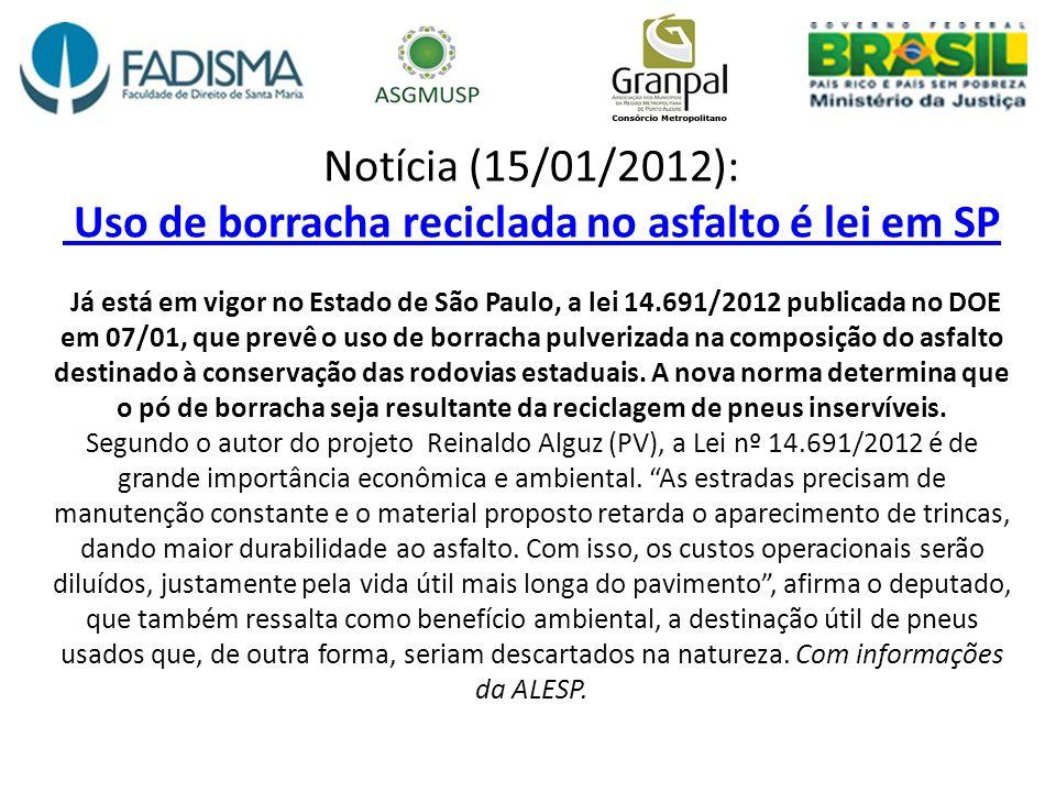 Notícia (15/01/2012): Uso de borracha reciclada no asfalto é lei em SP Já está em vigor no Estado de São Paulo, a lei 14.691/2012 publicada no DOE em 07/01, que prevê o uso de borracha pulverizada na composição do asfalto destinado à conservação das rodovias estaduais.