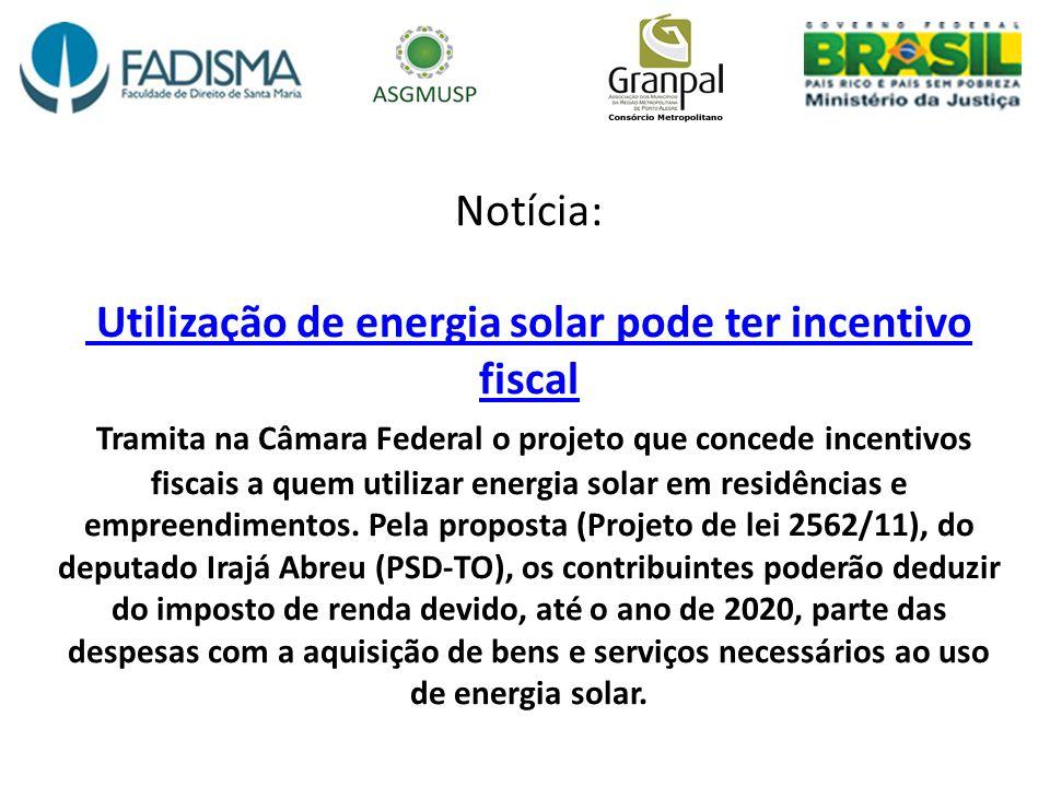 Notícia: Utilização de energia solar pode ter incentivo fiscal Tramita na Câmara Federal o projeto que concede incentivos fiscais a quem utilizar energia solar em residências e empreendimentos.