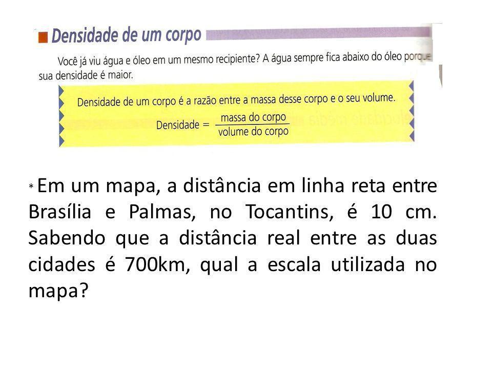 * Em um mapa, a distância em linha reta entre Brasília e Palmas, no Tocantins, é 10 cm. Sabendo que a distância real entre as duas cidades é 700km, qual a escala utilizada no mapa