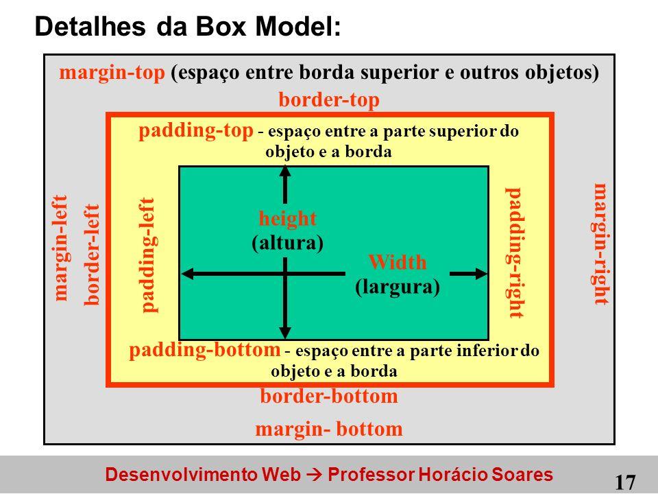 Detalhes da Box Model: Width (largura) height (altura) padding-top - espaço entre a parte superior do objeto e a borda.