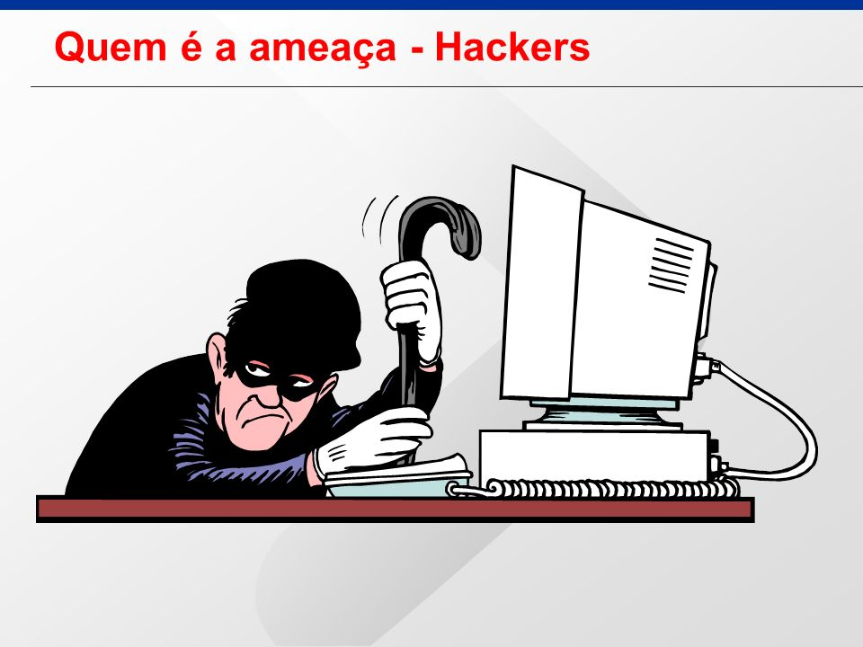 Quem é a ameaça - Hackers