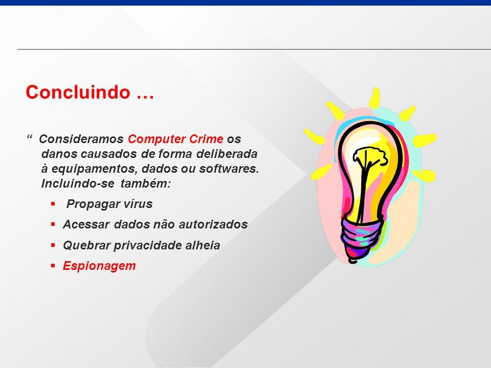 Concluindo … Consideramos Computer Crime os danos causados de forma deliberada à equipamentos, dados ou softwares. Incluindo-se também: