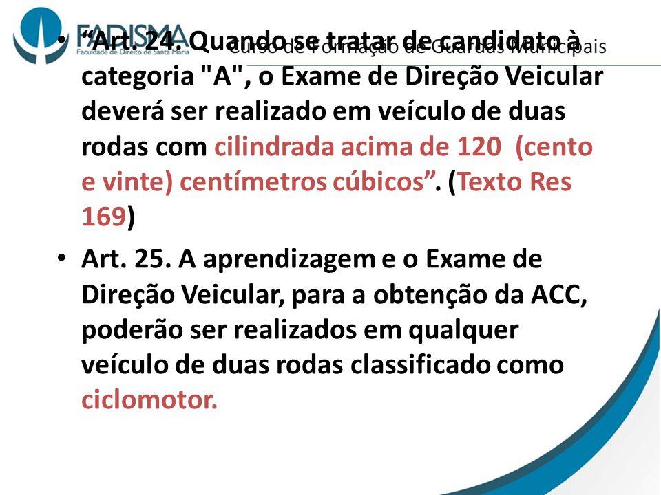 Art. 24. Quando se tratar de candidato à categoria A , o Exame de Direção Veicular deverá ser realizado em veículo de duas rodas com cilindrada acima de 120 (cento e vinte) centímetros cúbicos . (Texto Res 169)