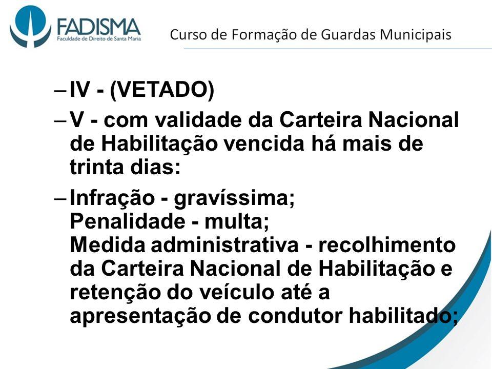 IV - (VETADO) V - com validade da Carteira Nacional de Habilitação vencida há mais de trinta dias: