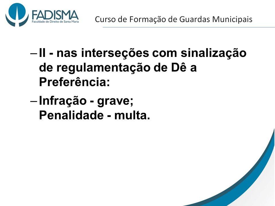 II - nas interseções com sinalização de regulamentação de Dê a Preferência: