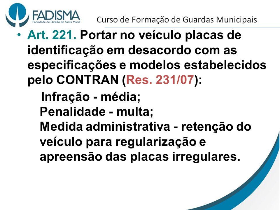 Art. 221. Portar no veículo placas de identificação em desacordo com as especificações e modelos estabelecidos pelo CONTRAN (Res. 231/07):