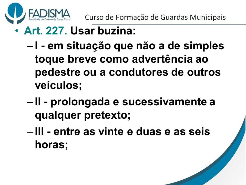Art. 227. Usar buzina: I - em situação que não a de simples toque breve como advertência ao pedestre ou a condutores de outros veículos;