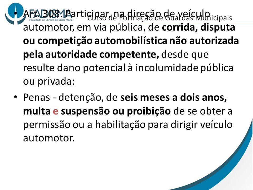 Art. 308. Participar, na direção de veículo automotor, em via pública, de corrida, disputa ou competição automobilística não autorizada pela autoridade competente, desde que resulte dano potencial à incolumidade pública ou privada: