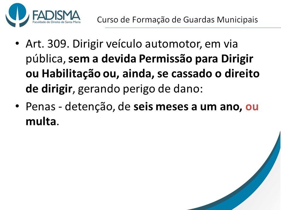 Art. 309. Dirigir veículo automotor, em via pública, sem a devida Permissão para Dirigir ou Habilitação ou, ainda, se cassado o direito de dirigir, gerando perigo de dano: