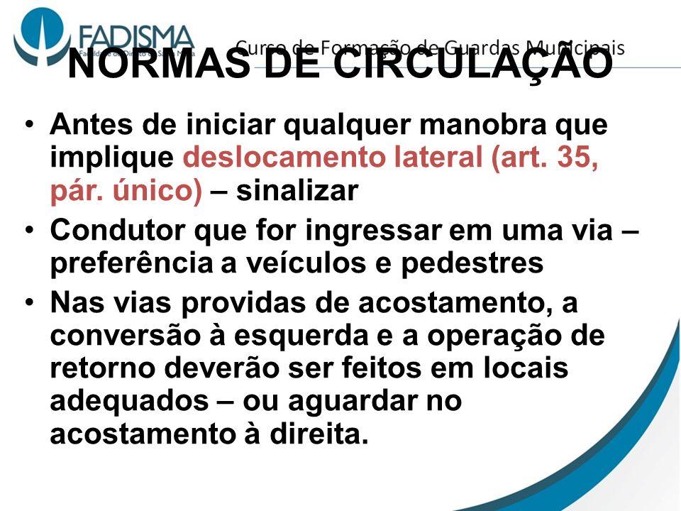 NORMAS DE CIRCULAÇÃO Antes de iniciar qualquer manobra que implique deslocamento lateral (art. 35, pár. único) – sinalizar.