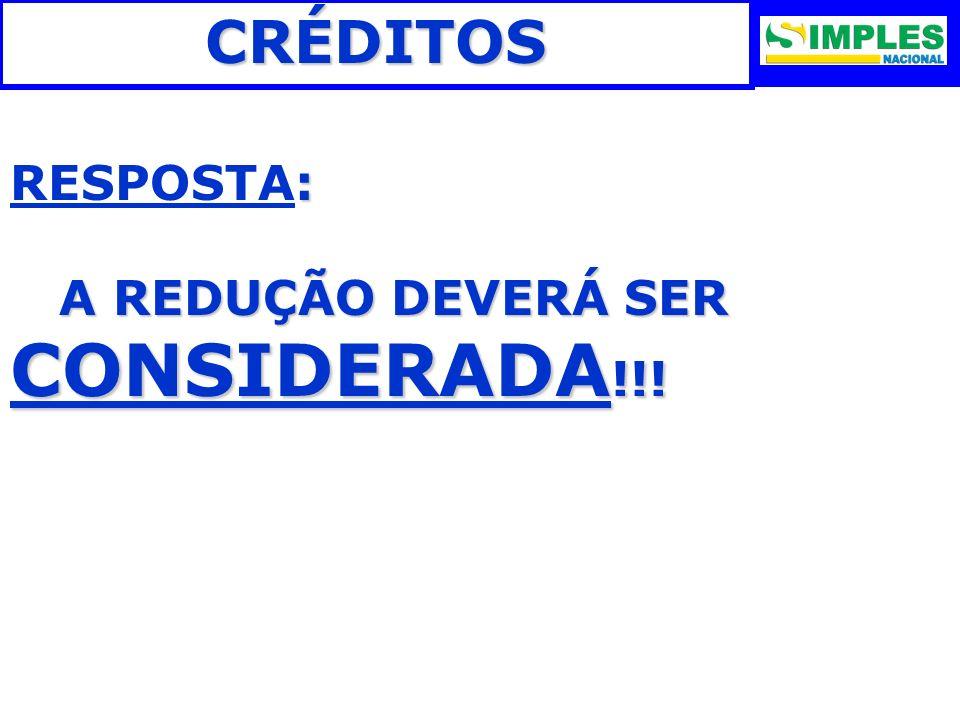 CRÉDITOS RESPOSTA: A REDUÇÃO DEVERÁ SER CONSIDERADA!!! 22