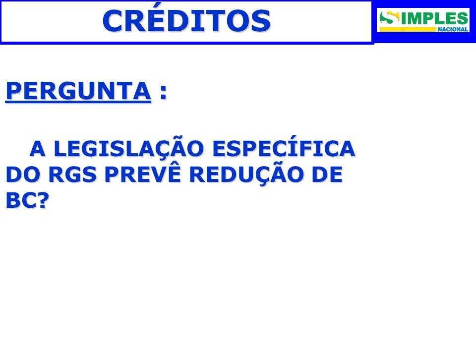 CRÉDITOS PERGUNTA : A LEGISLAÇÃO ESPECÍFICA DO RGS PREVÊ REDUÇÃO DE BC 23