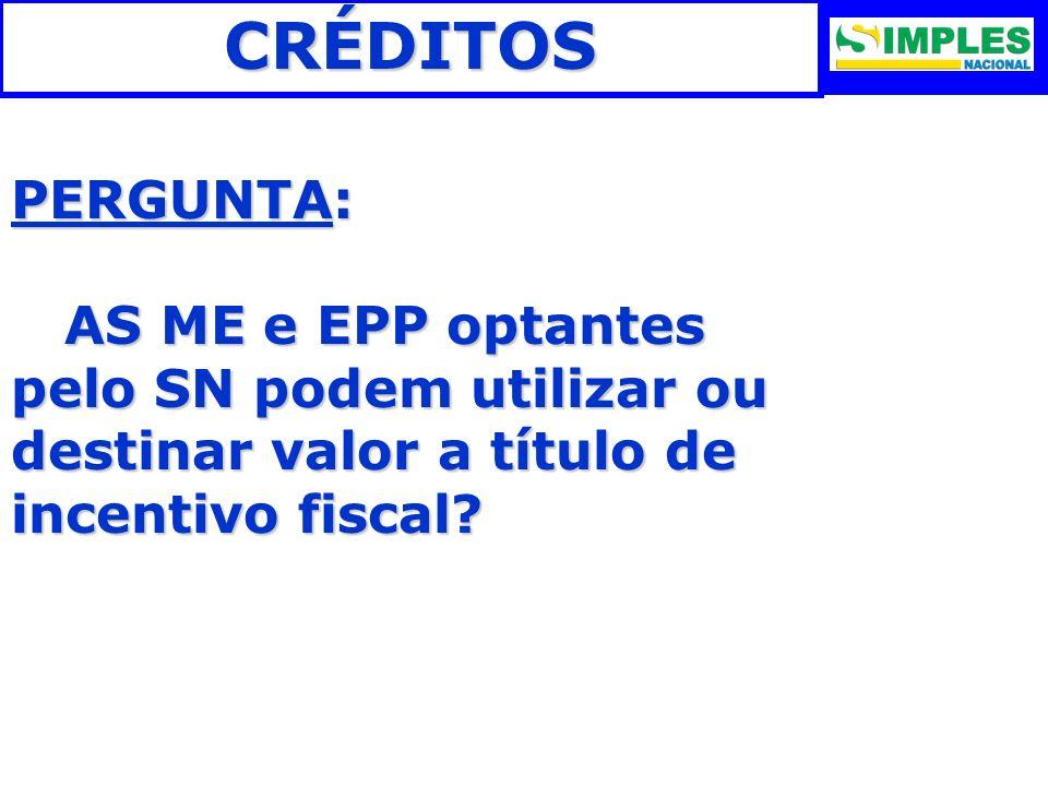CRÉDITOS PERGUNTA: AS ME e EPP optantes pelo SN podem utilizar ou destinar valor a título de incentivo fiscal