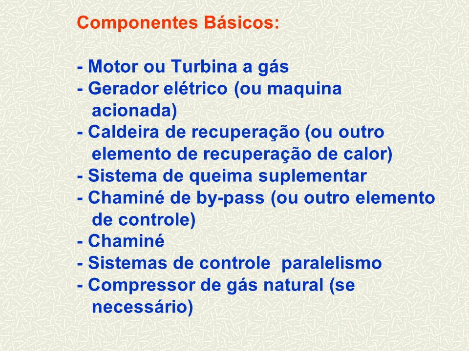 Componentes Básicos: - Motor ou Turbina a gás - Gerador elétrico (ou maquina acionada) - Caldeira de recuperação (ou outro elemento de recuperação de calor) - Sistema de queima suplementar - Chaminé de by-pass (ou outro elemento de controle) - Chaminé - Sistemas de controle paralelismo - Compressor de gás natural (se necessário)
