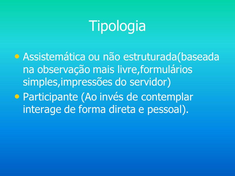 Tipologia Assistemática ou não estruturada(baseada na observação mais livre,formulários simples,impressões do servidor)