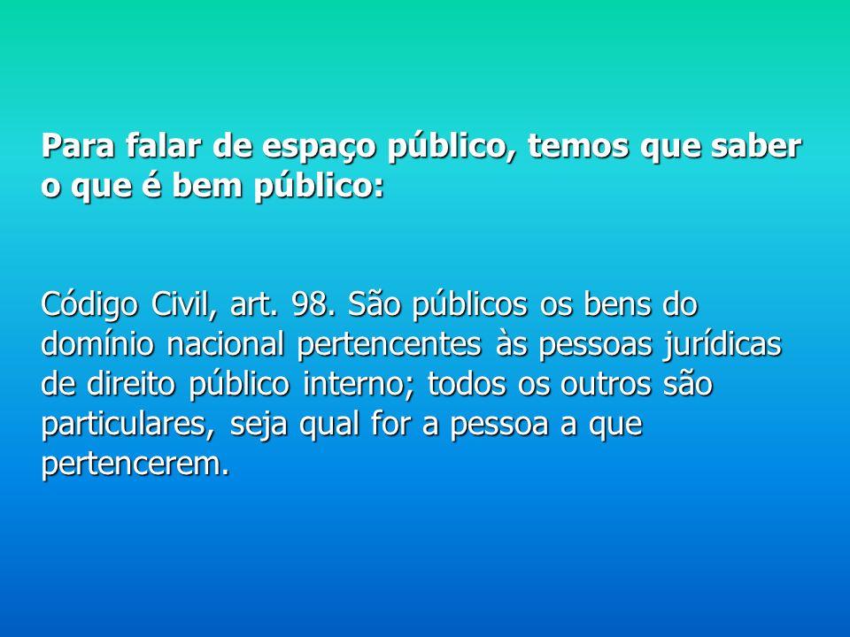 Para falar de espaço público, temos que saber o que é bem público: Código Civil, art.