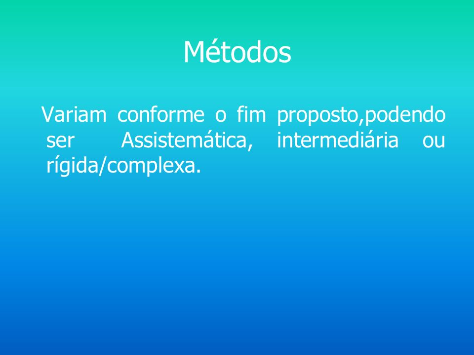 Métodos Variam conforme o fim proposto,podendo ser Assistemática, intermediária ou rígida/complexa.